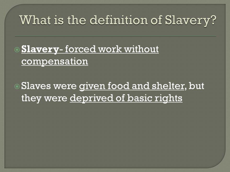  Slavery- forced work without compensation  Slaves were given food and shelter, but they were deprived of basic rights