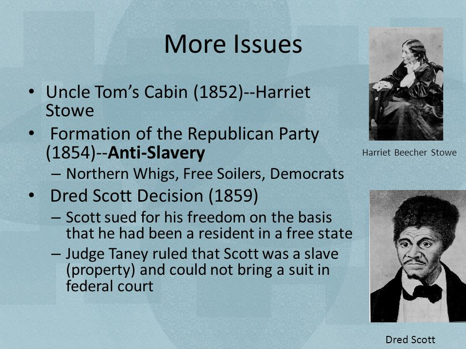More Issues Uncle Tom's Cabin (1852)--Harriet Beecher Stowe Formation of the Republican Party (1854)--Anti-Slavery – Northern Whigs, Free Soilers, Democrats Dred Scott Decision (1859) – Scott sued for his freedom on the basis that he had been a resident in a free state – Judge Taney ruled that Scott was a slave (property) and could not bring a suit in a federal court Harriet Beecher Stowe Dred Scott