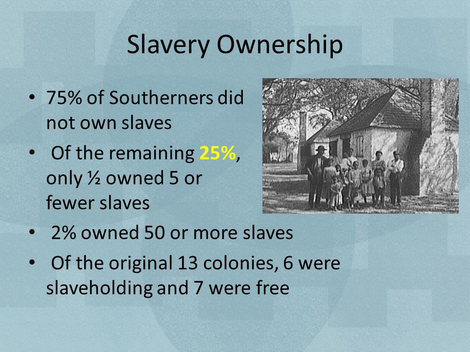 Slavery Ownership 75% of Southerners did not own slaves Of the remaining 25%, only ½ owned 5 or fewer slaves 2% owned 50 or more slaves Of the original 13 colonies, 6 were slaveholding and 7 were free