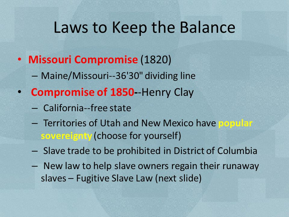 Laws to Keep the Balance Missouri Compromise (1820) – Maine/Missouri--36 30 dividing line Compromise of 1850--Henry Clay – California--free state – Territories of Utah and New Mexico have popular sovereignty (choose for yourself) – Slave trade to be prohibited in District of Columbia – New law to help slave owners regain their runaway slaves – Fugitive Slave Law (next slide)