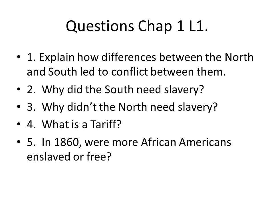 Questions Chap 1 L1. 1. Explain how differences between the North and South led to conflict between them. 2. Why did the South need slavery? 3. Why di