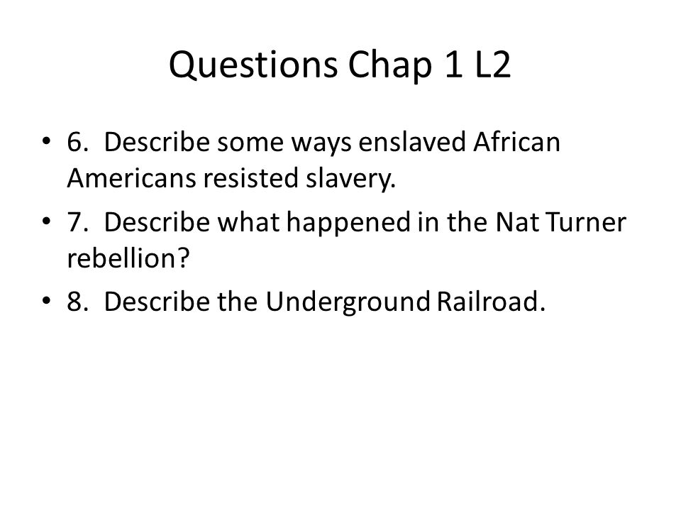 Questions Chap 1 L2 6. Describe some ways enslaved African Americans resisted slavery. 7. Describe what happened in the Nat Turner rebellion? 8. Descr