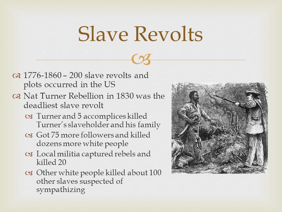   1776-1860 – 200 slave revolts and plots occurred in the US  Nat Turner Rebellion in 1830 was the deadliest slave revolt  Turner and 5 accomplices killed Turner's slaveholder and his family  Got 75 more followers and killed dozens more white people  Local militia captured rebels and killed 20  Other white people killed about 100 other slaves suspected of sympathizing Slave Revolts