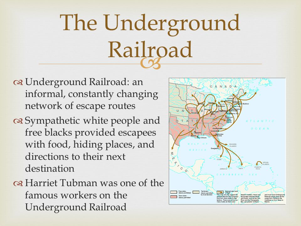   Underground Railroad: an informal, constantly changing network of escape routes  Sympathetic white people and free blacks provided escapees with food, hiding places, and directions to their next destination  Harriet Tubman was one of the famous workers on the Underground Railroad The Underground Railroad