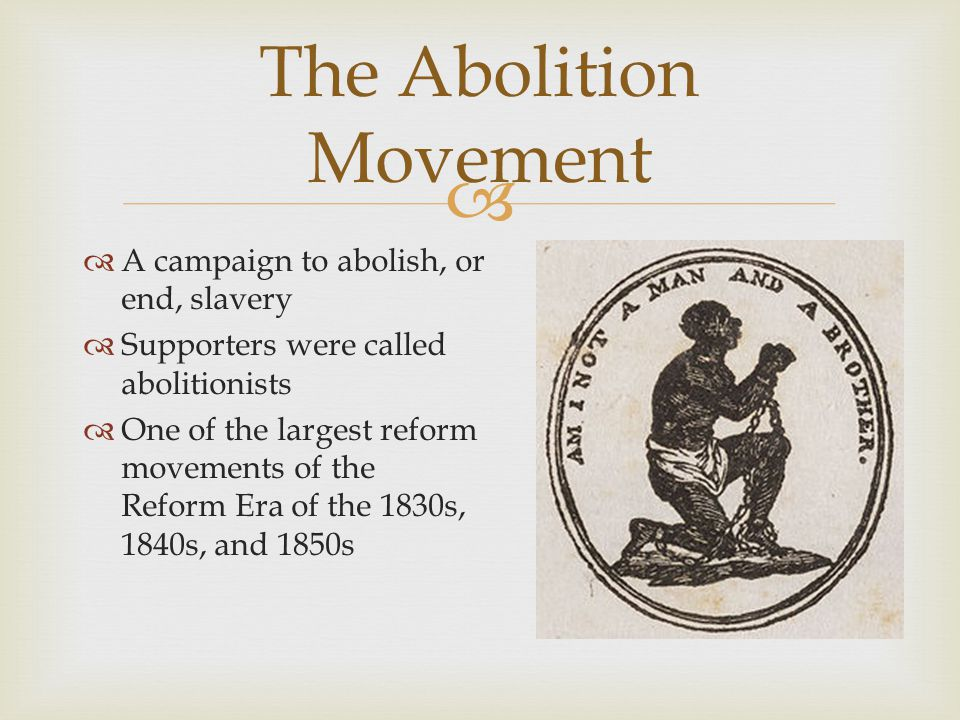   A campaign to abolish, or end, slavery  Supporters were called abolitionists  One of the largest reform movements of the Reform Era of the 1830s, 1840s, and 1850s The Abolition Movement