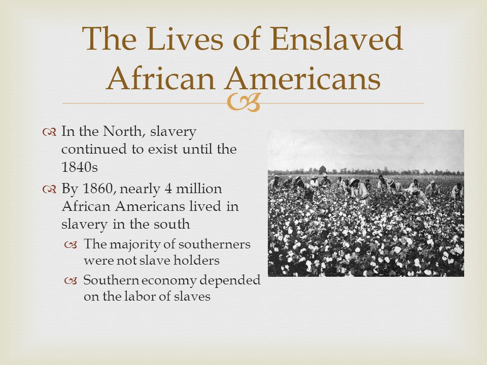   In the North, slavery continued to exist until the 1840s  By 1860, nearly 4 million African Americans lived in slavery in the south  The majority of southerners were not slave holders  Southern economy depended on the labor of slaves The Lives of Enslaved African Americans