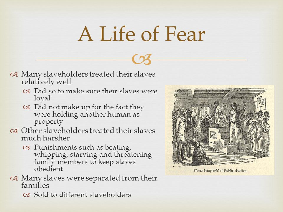   Many slaveholders treated their slaves relatively well  Did so to make sure their slaves were loyal  Did not make up for the fact they were holding another human as property  Other slaveholders treated their slaves much harsher  Punishments such as beating, whipping, starving and threatening family members to keep slaves obedient  Many slaves were separated from their families  Sold to different slaveholders A Life of Fear