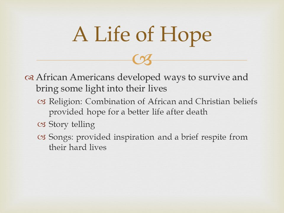   African Americans developed ways to survive and bring some light into their lives  Religion: Combination of African and Christian beliefs provided hope for a better life after death  Story telling  Songs: provided inspiration and a brief respite from their hard lives A Life of Hope