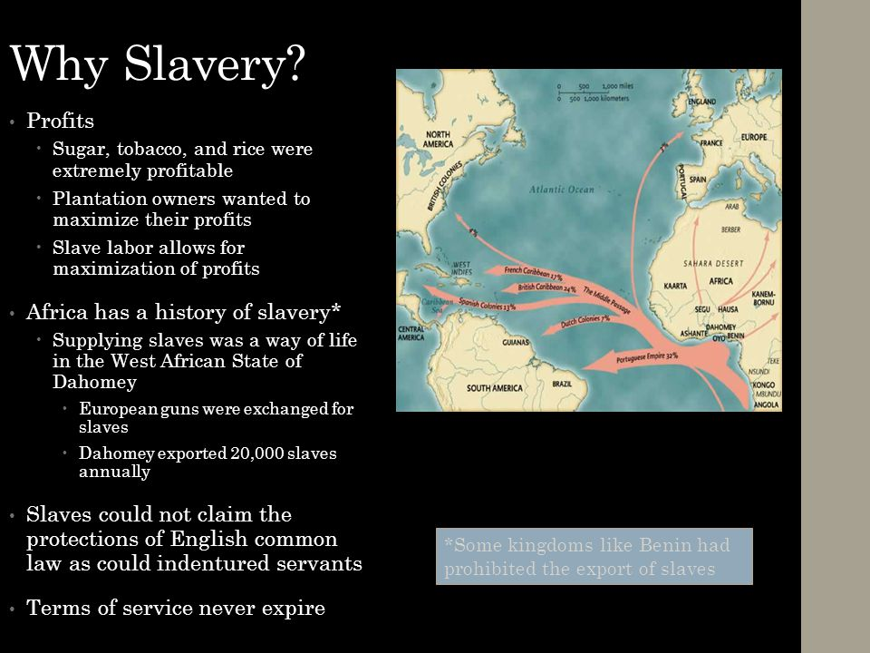 Why Slavery? Profits  Sugar, tobacco, and rice were extremely profitable  Plantation owners wanted to maximize their profits  Slave labor allows fo