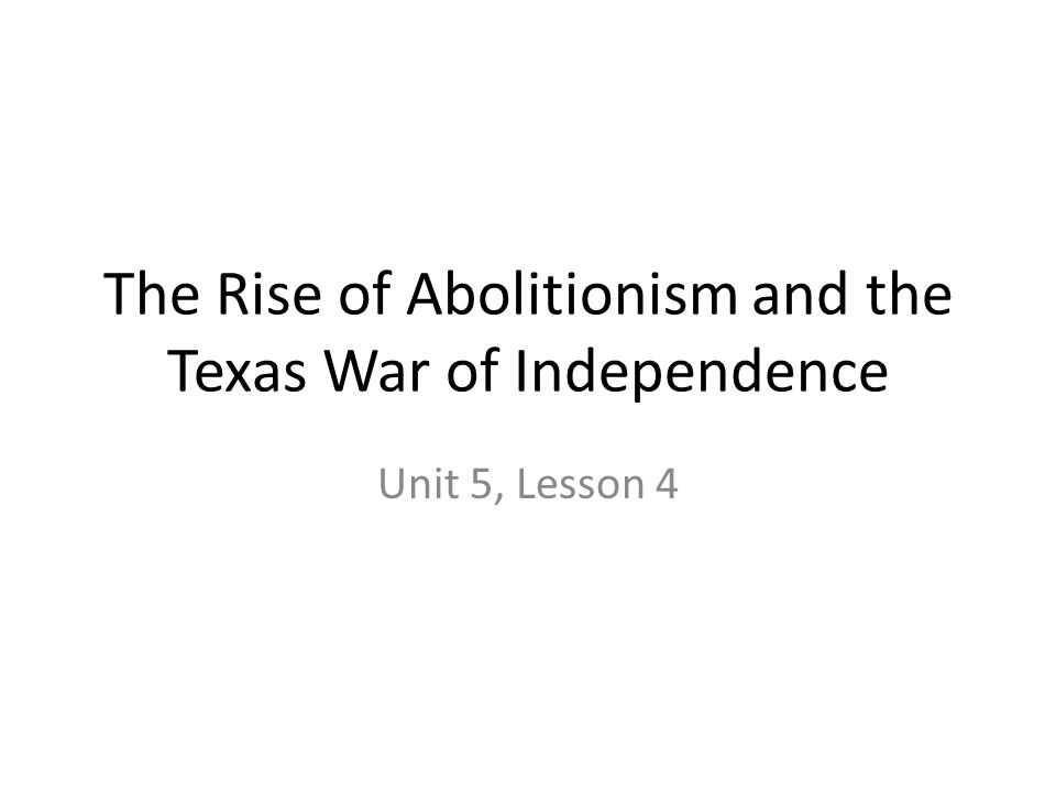 The Rise of Abolitionism and the Texas War of Independence Unit 5, Lesson 4