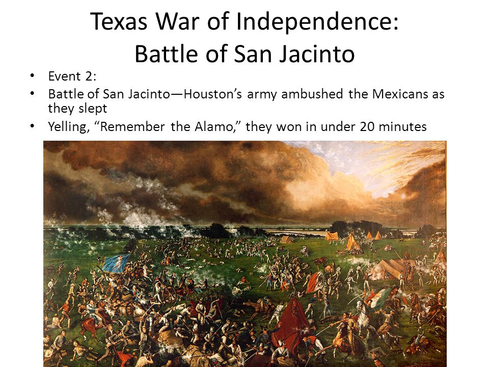 "Texas War of Independence: Battle of San Jacinto Event 2: Battle of San Jacinto—Houston's army ambushed the Mexicans as they slept Yelling, ""Remember"