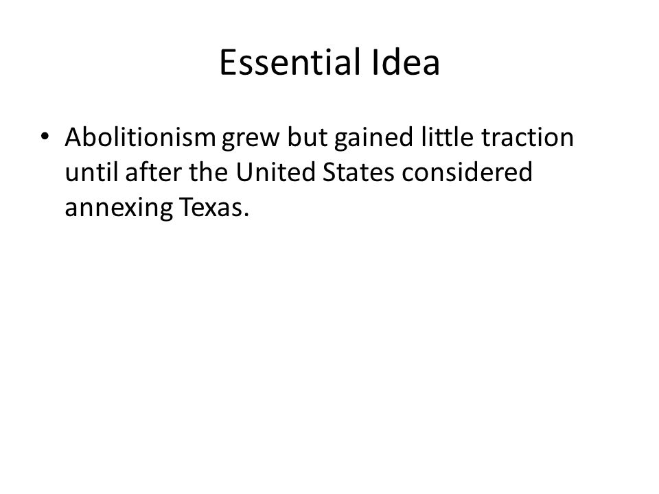 Essential Idea Abolitionism grew but gained little traction until after the United States considered annexing Texas.