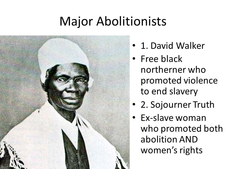 Major Abolitionists 1. David Walker Free black northerner who promoted violence to end slavery 2. Sojourner Truth Ex-slave woman who promoted both abo