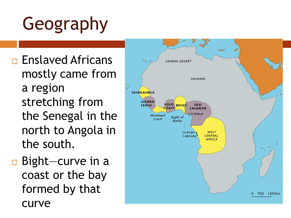 Geography  Enslaved Africans mostly came from a region stretching from the Senegal in the north to Angola in the south.