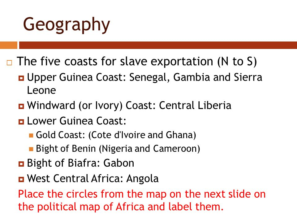 Geography  The five coasts for slave exportation (N to S)  Upper Guinea Coast: Senegal, Gambia and Sierra Leone  Windward (or Ivory) Coast: Central Liberia  Lower Guinea Coast: Gold Coast: (Cote d Ivoire and Ghana) Bight of Benin (Nigeria and Cameroon)  Bight of Biafra: Gabon  West Central Africa: Angola Place the circles from the map on the next slide on the political map of Africa and label them.