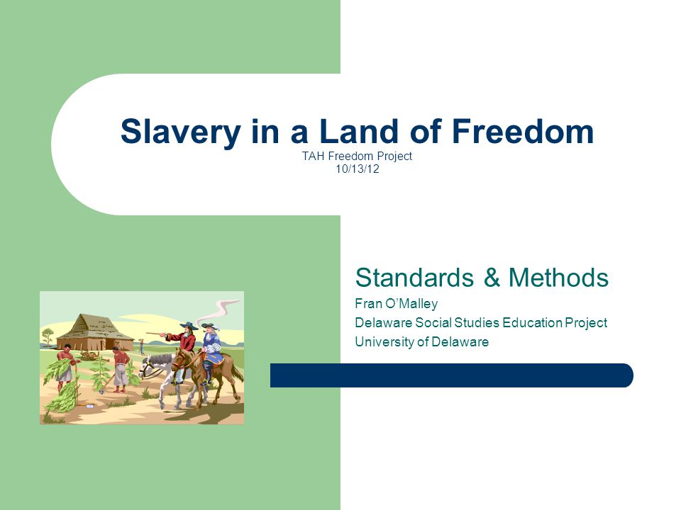 Standards & Methods Fran O'Malley Delaware Social Studies Education Project University of Delaware Slavery in a Land of Freedom TAH Freedom Project 10/13/12