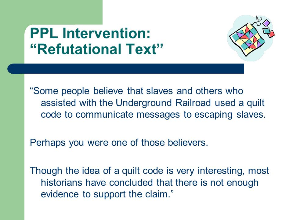 PPL Intervention: Refutational Text Some people believe that slaves and others who assisted with the Underground Railroad used a quilt code to communicate messages to escaping slaves.