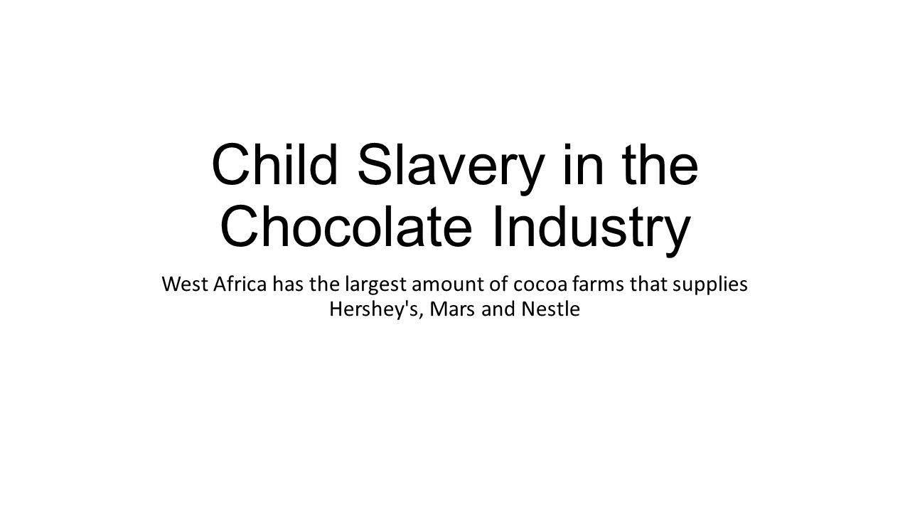 Child Slavery in the Chocolate Industry West Africa has the largest amount of cocoa farms that supplies Hershey s, Mars and Nestle