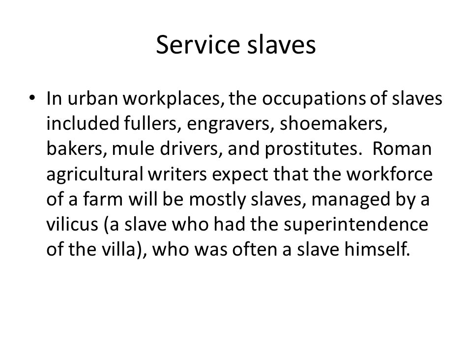 Household slaves Epitaphs record at least 55 different jobs a household slave might have, including barber, butler, cook, hairdresser and handmaid.