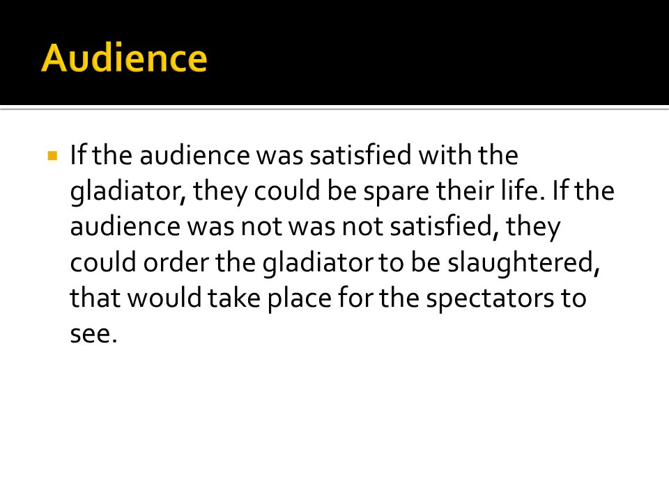  If the audience was satisfied with the gladiator, they could be spare their life.