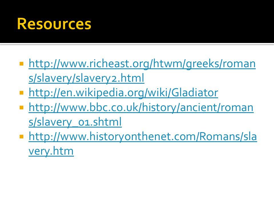  http://www.richeast.org/htwm/greeks/roman s/slavery/slavery2.html http://www.richeast.org/htwm/greeks/roman s/slavery/slavery2.html  http://en.wikipedia.org/wiki/Gladiator http://en.wikipedia.org/wiki/Gladiator  http://www.bbc.co.uk/history/ancient/roman s/slavery_01.shtml http://www.bbc.co.uk/history/ancient/roman s/slavery_01.shtml  http://www.historyonthenet.com/Romans/sla very.htm http://www.historyonthenet.com/Romans/sla very.htm