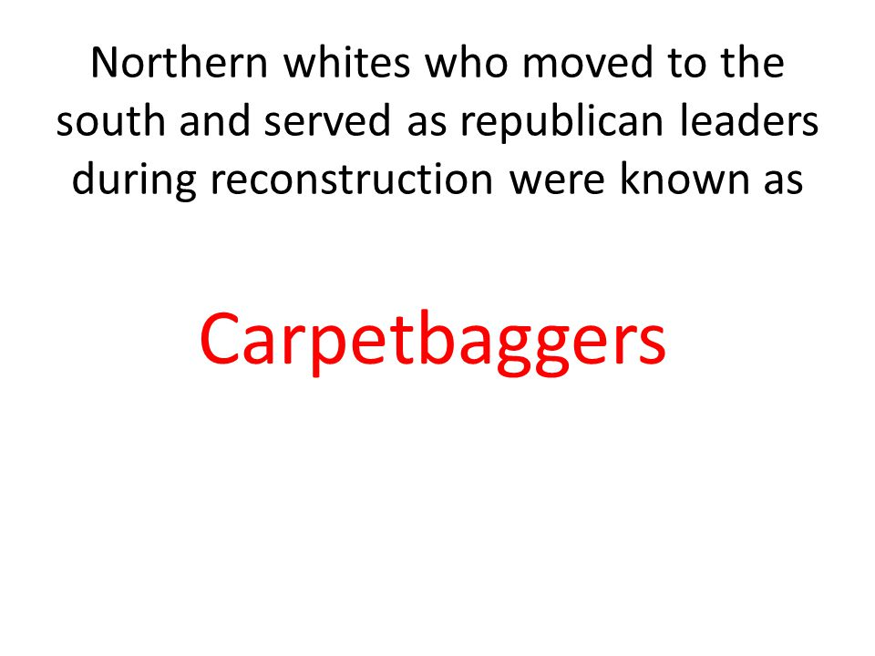 Northern whites who moved to the south and served as republican leaders during reconstruction were known as Carpetbaggers