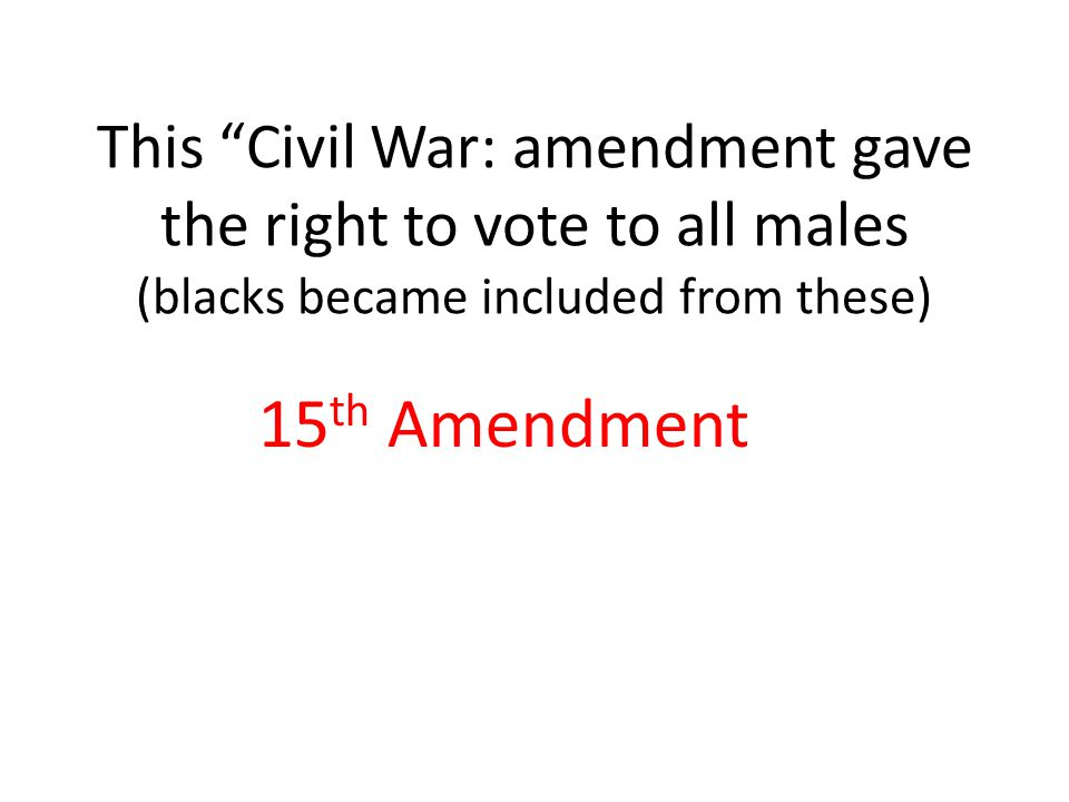 This Civil War: amendment gave the right to vote to all males (blacks became included from these) 15 th Amendment