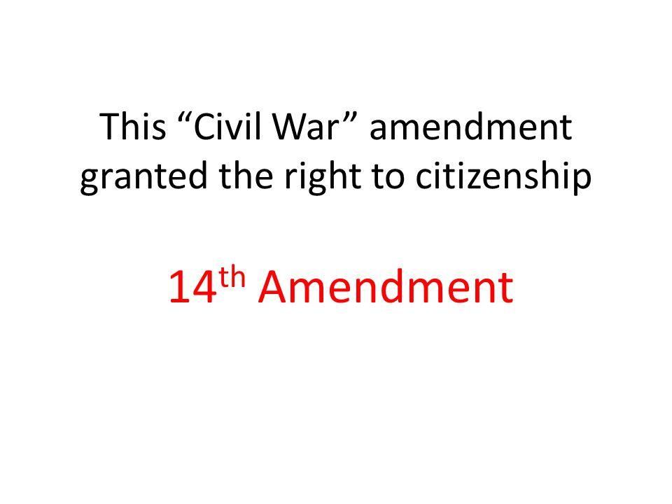 This Civil War amendment granted the right to citizenship 14 th Amendment