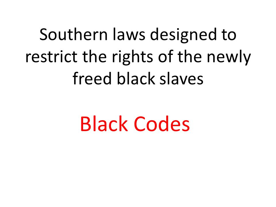 Southern laws designed to restrict the rights of the newly freed black slaves Black Codes