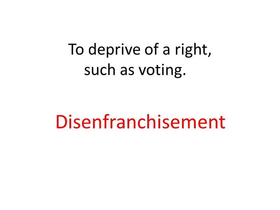 To deprive of a right, such as voting. Disenfranchisement
