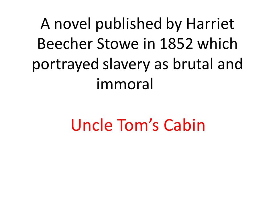 A novel published by Harriet Beecher Stowe in 1852 which portrayed slavery as brutal and immoral Uncle Tom's Cabin