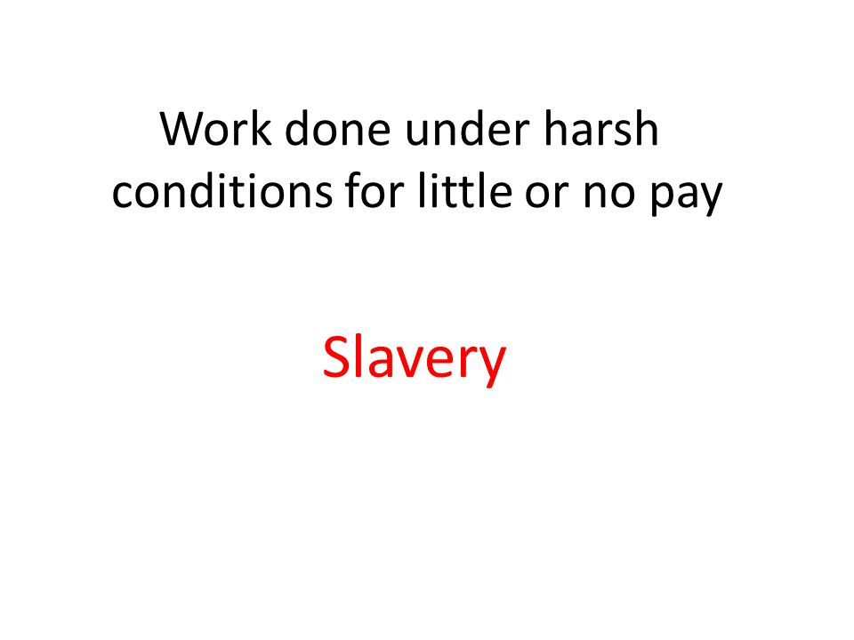 Work done under harsh conditions for little or no pay Slavery