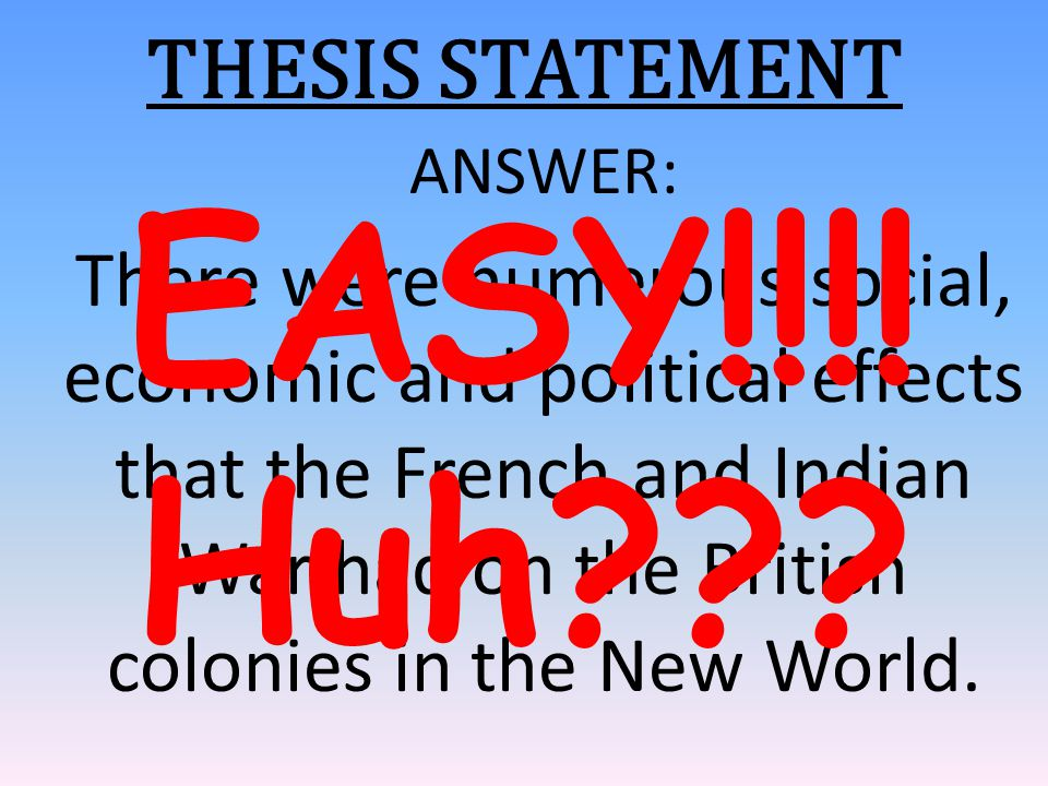 THESIS STATEMENT ANSWER: There were numerous social, economic and political effects that the French and Indian War had on the British colonies in the