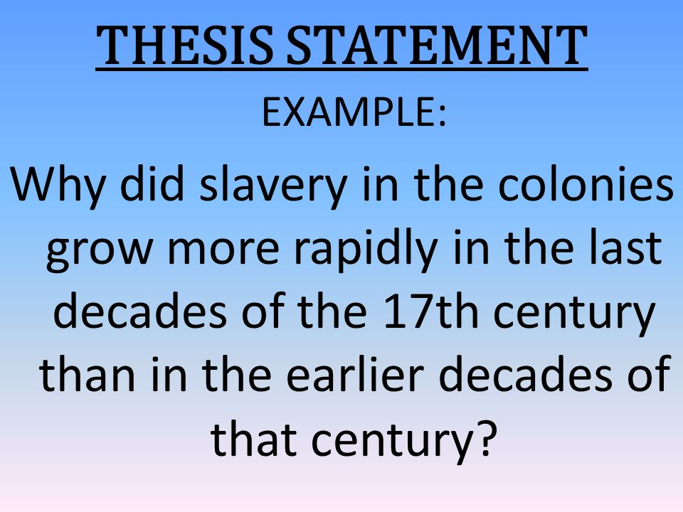 THESIS STATEMENT EXAMPLE: Why did slavery in the colonies grow more rapidly in the last decades of the 17th century than in the earlier decades of tha