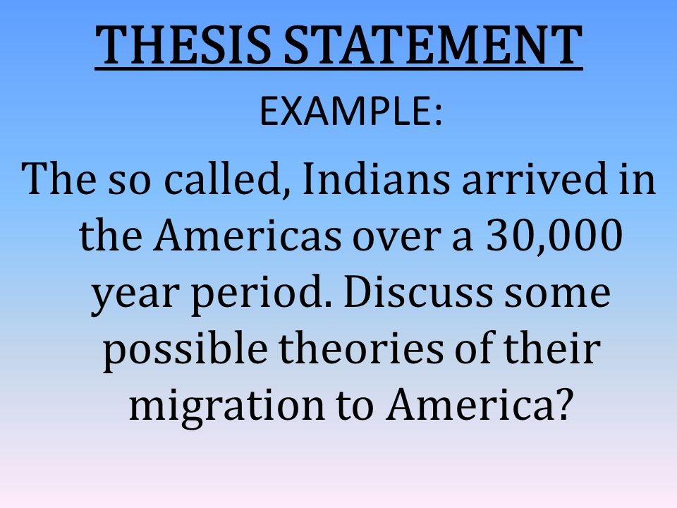 THESIS STATEMENT EXAMPLE: The so called, Indians arrived in the Americas over a 30,000 year period. Discuss some possible theories of their migration