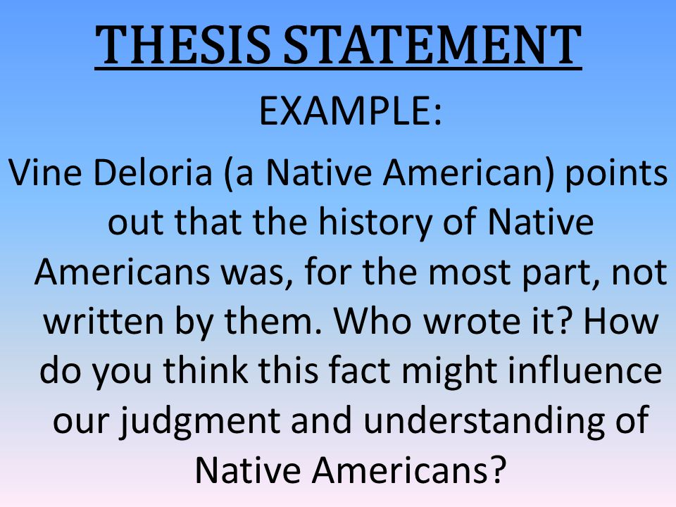 THESIS STATEMENT EXAMPLE: Vine Deloria (a Native American) points out that the history of Native Americans was, for the most part, not written by them