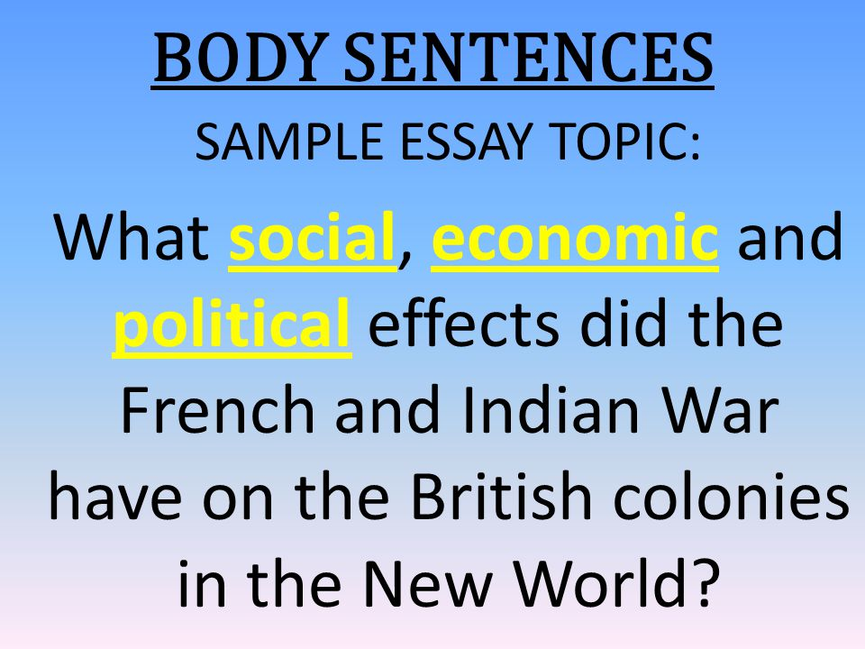 BODY SENTENCES SAMPLE ESSAY TOPIC: What social, economic and political effects did the French and Indian War have on the British colonies in the New W