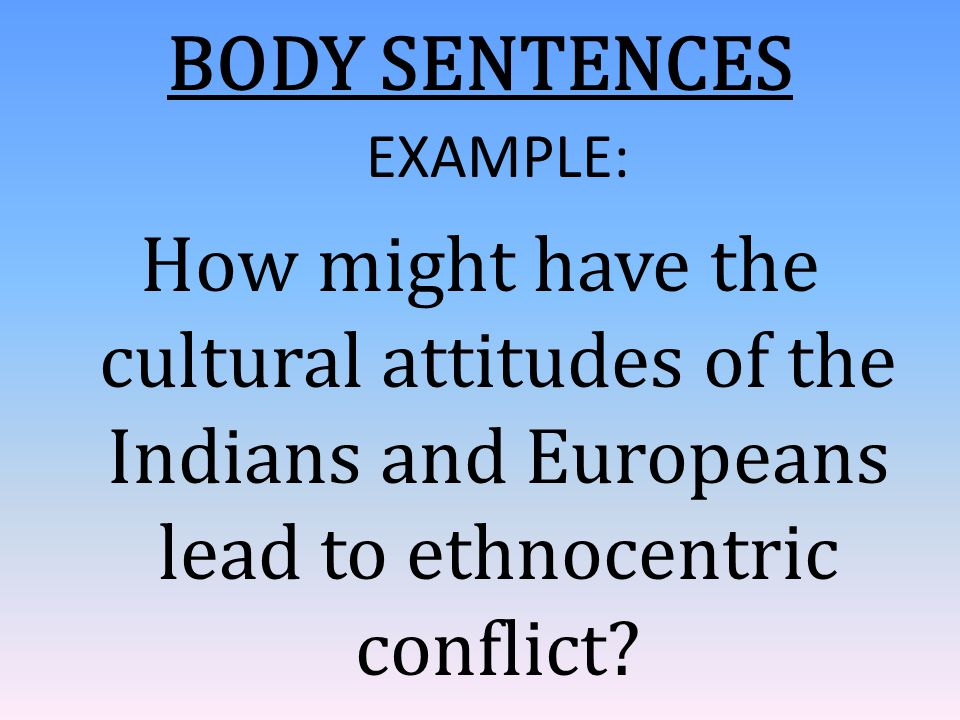 BODY SENTENCES EXAMPLE: How might have the cultural attitudes of the Indians and Europeans lead to ethnocentric conflict?