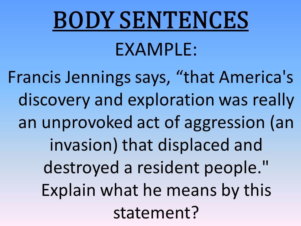 "BODY SENTENCES EXAMPLE: Francis Jennings says, ""that America's discovery and exploration was really an unprovoked act of aggression (an invasion) that"