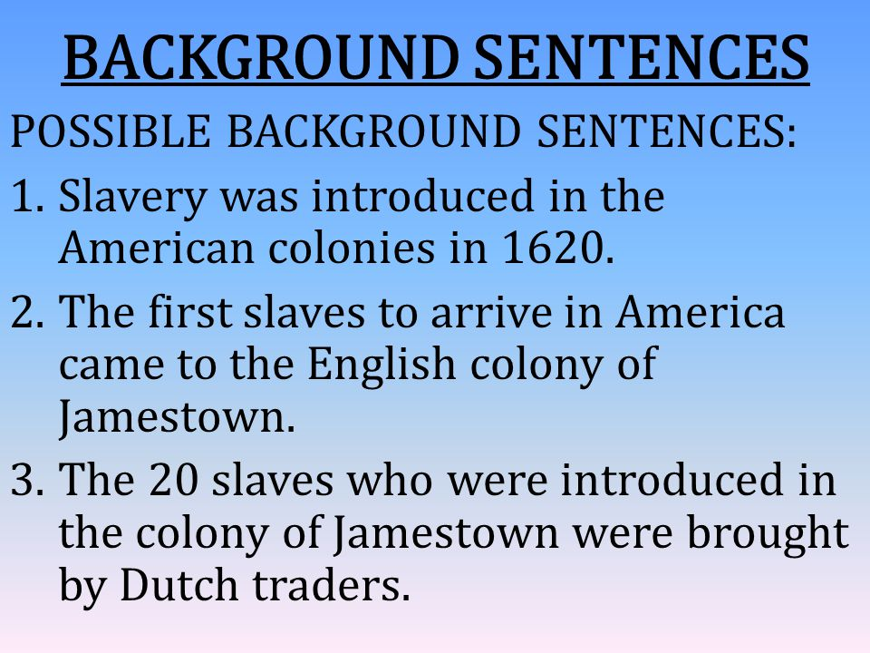 BACKGROUND SENTENCES POSSIBLE BACKGROUND SENTENCES: 1.Slavery was introduced in the American colonies in 1620. 2.The first slaves to arrive in America
