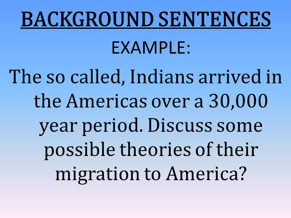 BACKGROUND SENTENCES EXAMPLE: The so called, Indians arrived in the Americas over a 30,000 year period. Discuss some possible theories of their migrat