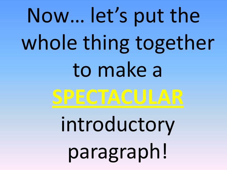 Now… let's put the whole thing together to make a SPECTACULAR introductory paragraph!