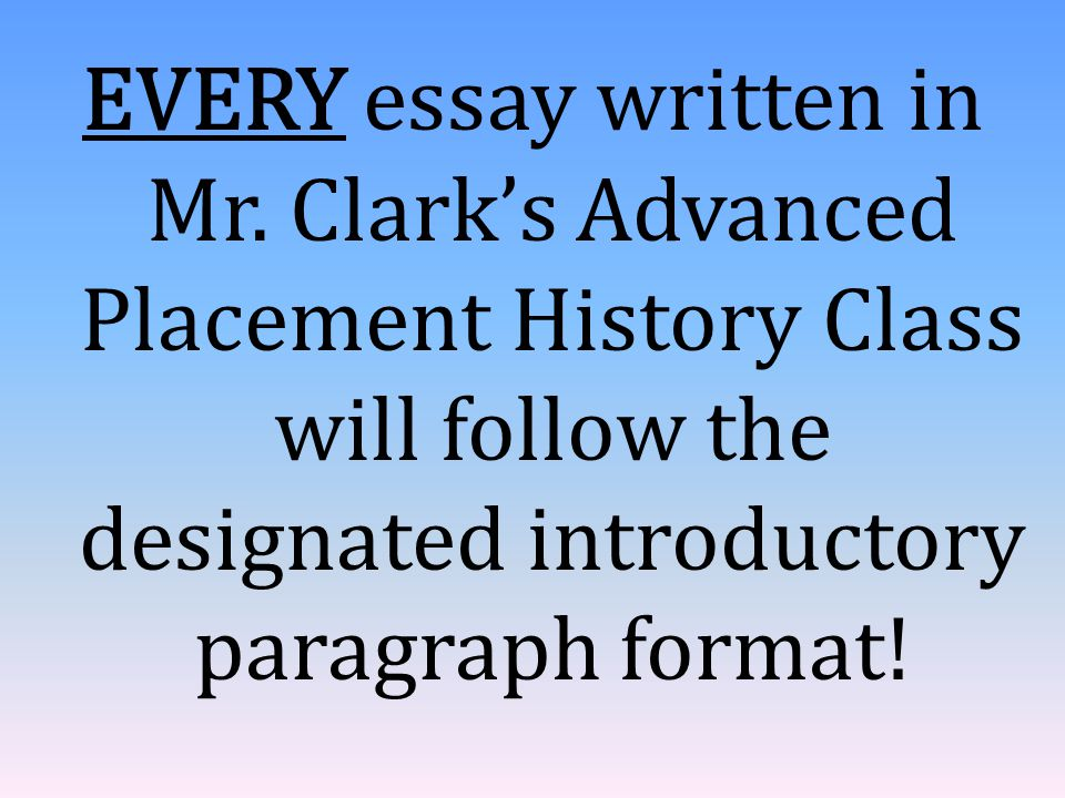 EVERY essay written in Mr. Clark's Advanced Placement History Class will follow the designated introductory paragraph format!