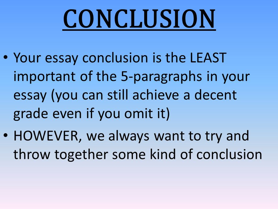 Your essay conclusion is the LEAST important of the 5-paragraphs in your essay (you can still achieve a decent grade even if you omit it) HOWEVER, we
