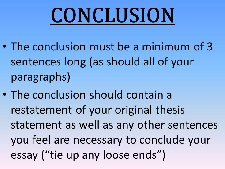 CONCLUSION The conclusion must be a minimum of 3 sentences long (as should all of your paragraphs) The conclusion should contain a restatement of your