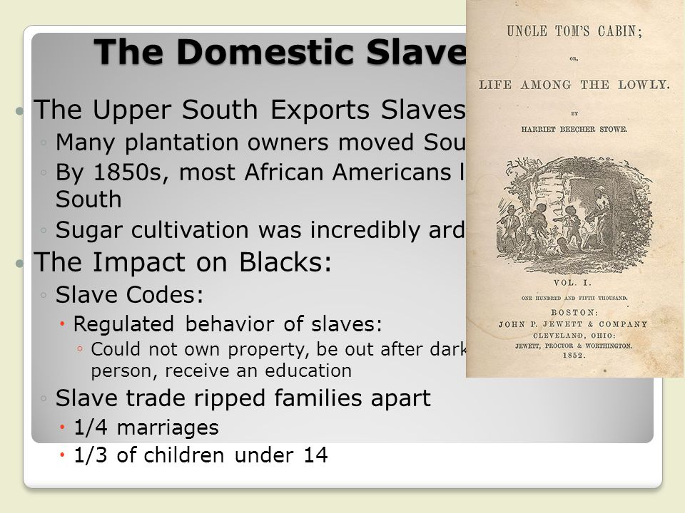The Domestic Slave Trade The Upper South Exports Slaves: ◦Many plantation owners moved South (AL, MI) ◦By 1850s, most African Americans lived in the D