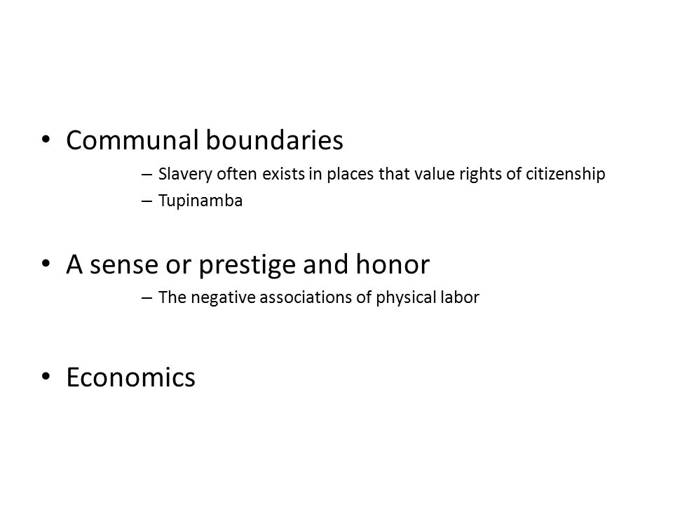 Communal boundaries – Slavery often exists in places that value rights of citizenship – Tupinamba A sense or prestige and honor – The negative associations of physical labor Economics