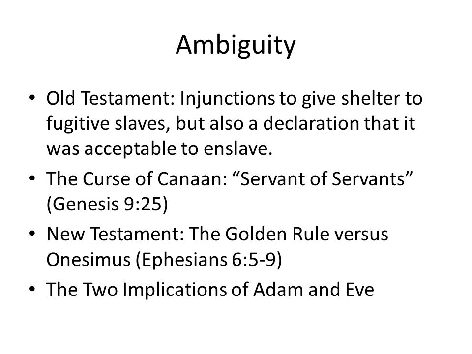 Ambiguity Old Testament: Injunctions to give shelter to fugitive slaves, but also a declaration that it was acceptable to enslave.