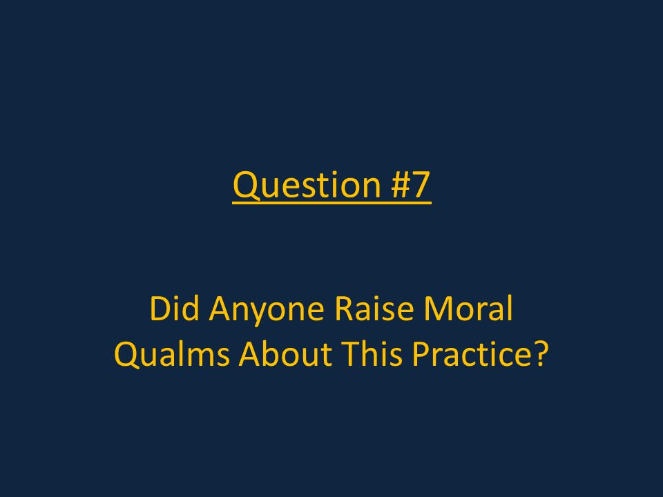 Question #7 Did Anyone Raise Moral Qualms About This Practice