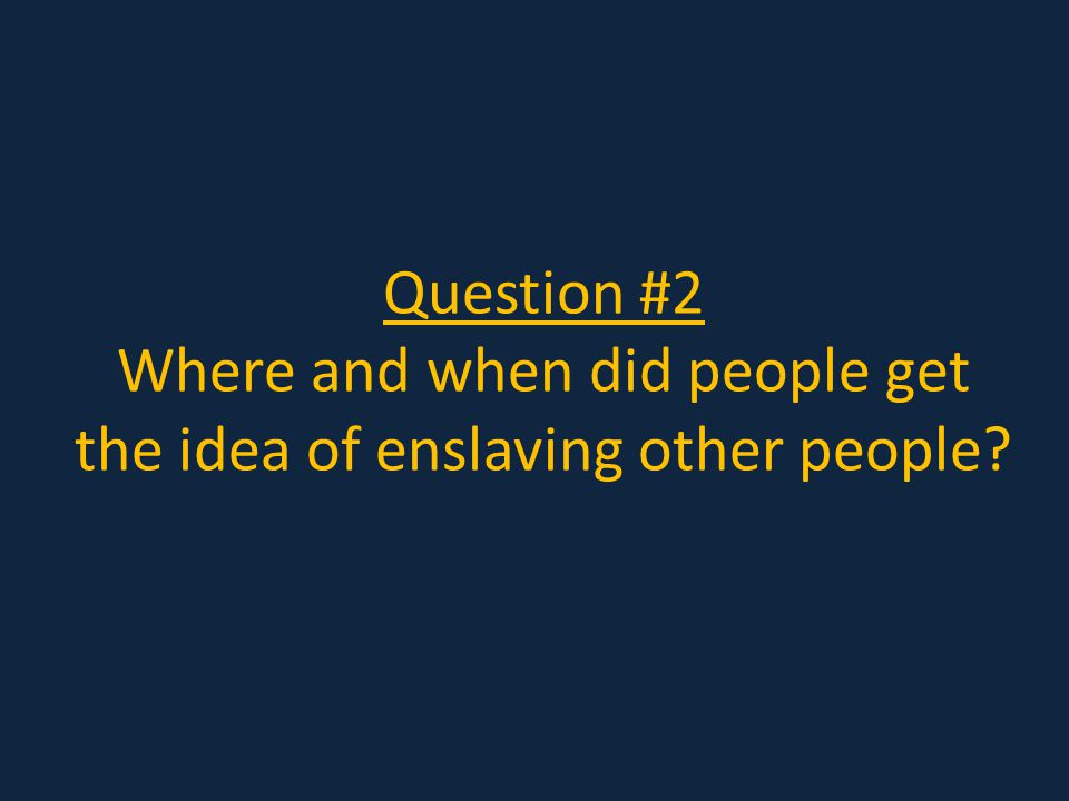 Question #2 Where and when did people get the idea of enslaving other people